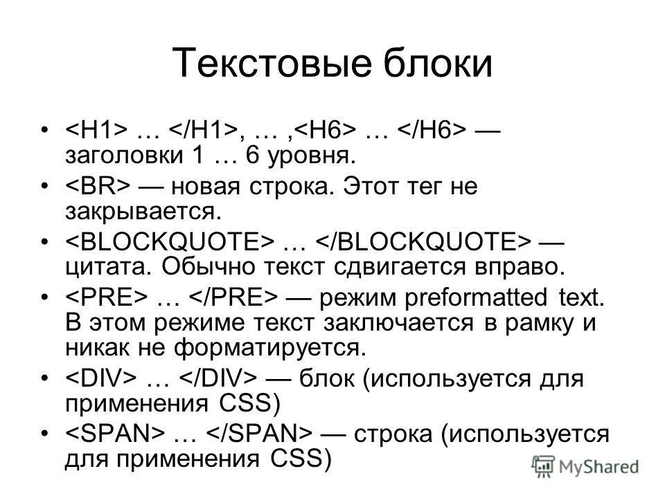 Текстовые блоки …, …, … заголовки 1 … 6 уровня. новая строка. Этот тег не закрывается. … цитата. Обычно текст сдвигается вправо. … режим preformatted text. В этом режиме текст заключается в рамку и никак не форматируется. … блок (используется для при