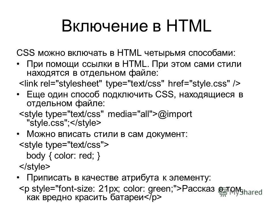 Включение в HTML CSS можно включать в HTML четырьмя способами: При помощи ссылки в HTML. При этом сами стили находятся в отдельном файле: Еще один способ подключить CSS, находящиеся в отдельном файле: @import