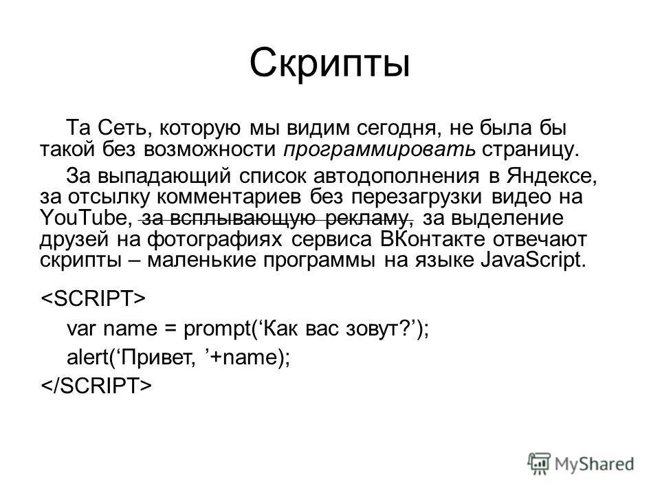 Скрипты Та Сеть, которую мы видим сегодня, не была бы такой без возможности программировать страницу. За выпадающий список автодополнения в Яндексе, за отсылку комментариев без перезагрузки видео на YouTube, за всплывающую рекламу, за выделение друзе