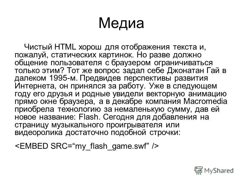 Медиа Чистый HTML хорош для отображения текста и, пожалуй, статических картинок. Но разве должно общение пользователя с браузером ограничиваться только этим? Тот же вопрос задал себе Джонатан Гай в далеком 1995-м. Предвидев перспективы развития Интер