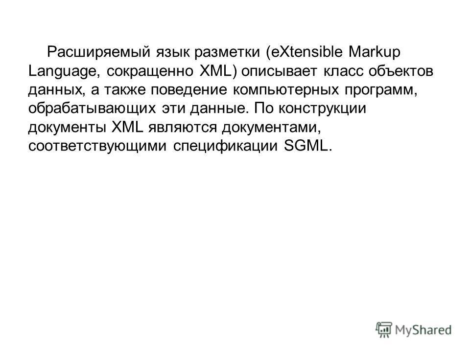 Расширяемый язык разметки (eXtensible Markup Language, сокращенно XML) описывает класс объектов данных, а также поведение компьютерных программ, обрабатывающих эти данные. По конструкции документы XML являются документами, соответствующими спецификац