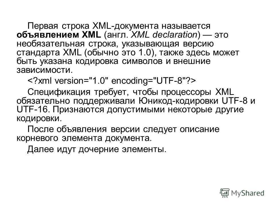 Первая строка XML-документа называется объявлением XML (англ. XML declaration) это необязательная строка, указывающая версию стандарта XML (обычно это 1.0), также здесь может быть указана кодировка символов и внешние зависимости. Спецификация требует