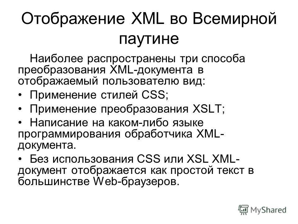 Отображение XML во Всемирной паутине Наиболее распространены три способа преобразования XML-документа в отображаемый пользователю вид: Применение стилей CSS; Применение преобразования XSLT; Написание на каком-либо языке программирования обработчика X