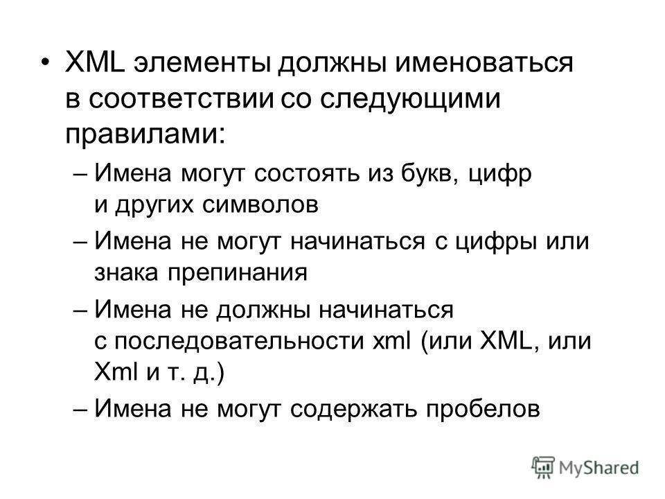 XML элементы должны именоваться в соответствии со следующими правилами: –Имена могут состоять из букв, цифр и других символов –Имена не могут начинаться с цифры или знака препинания –Имена не должны начинаться с последовательности xml (или XML, или X