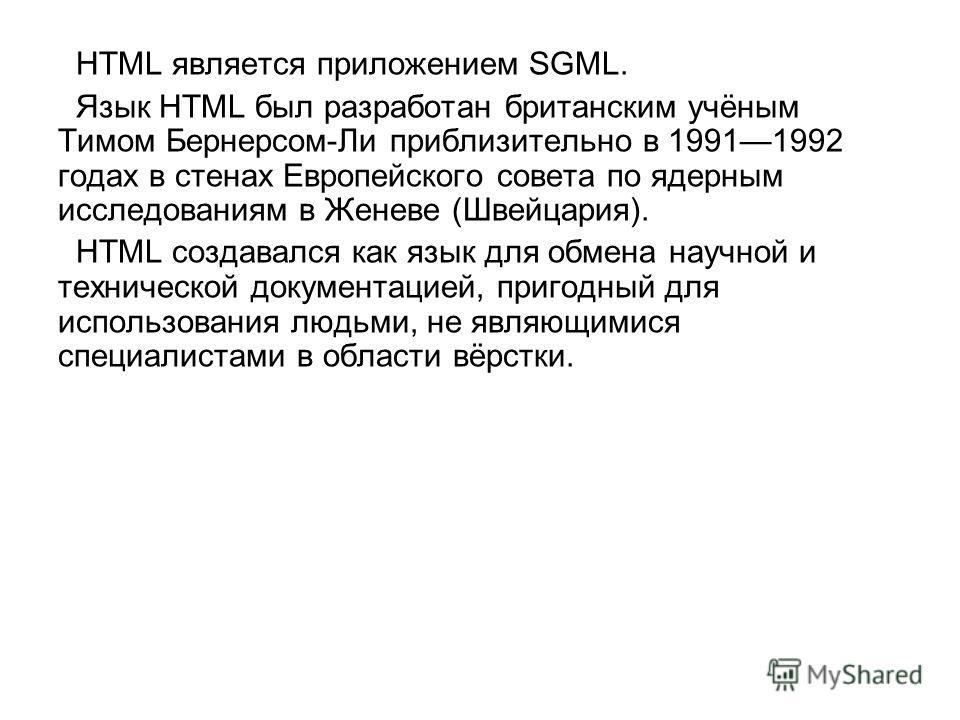 HTML является приложением SGML. Язык HTML был разработан британским учёным Тимом Бернерсом-Ли приблизительно в 19911992 годах в стенах Европейского совета по ядерным исследованиям в Женеве (Швейцария). HTML создавался как язык для обмена научной и те