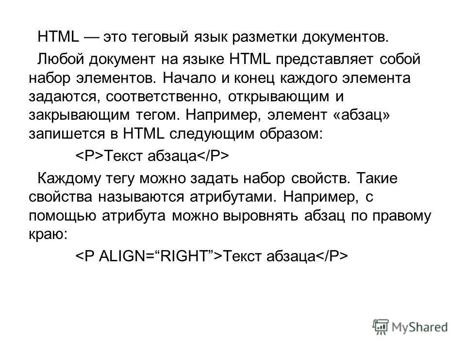 HTML это теговый язык разметки документов. Любой документ на языке HTML представляет собой набор элементов. Начало и конец каждого элемента задаются, соответственно, открывающим и закрывающим тегом. Например, элемент «абзац» запишется в HTML следующи