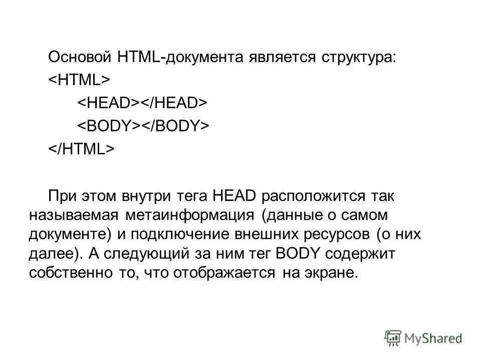 Основой HTML-документа является структура: При этом внутри тега HEAD расположится так называемая метаинформация (данные о самом документе) и подключение внешних ресурсов (о них далее). А следующий за ним тег BODY содержит собственно то, что отображае