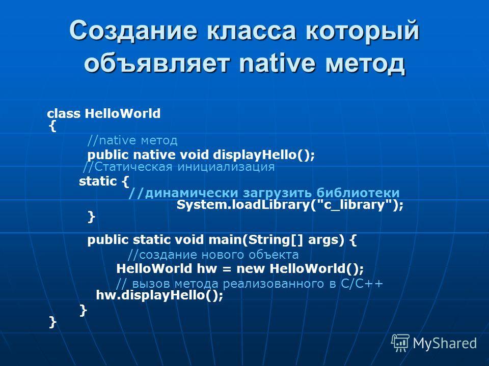 Создание класса который объявляет native метод class HelloWorld { //native метод public native void displayHello(); //Статическая инициализация static { //динамически загрузить библиотеки System.loadLibrary(