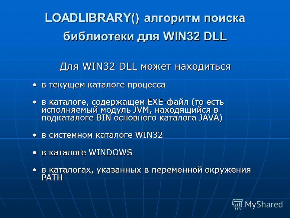 LOADLIBRARY() алгоритм поиска библиотеки для WIN32 DLL Для WIN32 DLL может находиться в текущем каталоге процессав текущем каталоге процесса в каталоге, содержащем EXE-файл (то есть исполняемый модуль JVM, находящийся в подкаталоге BIN основного ката