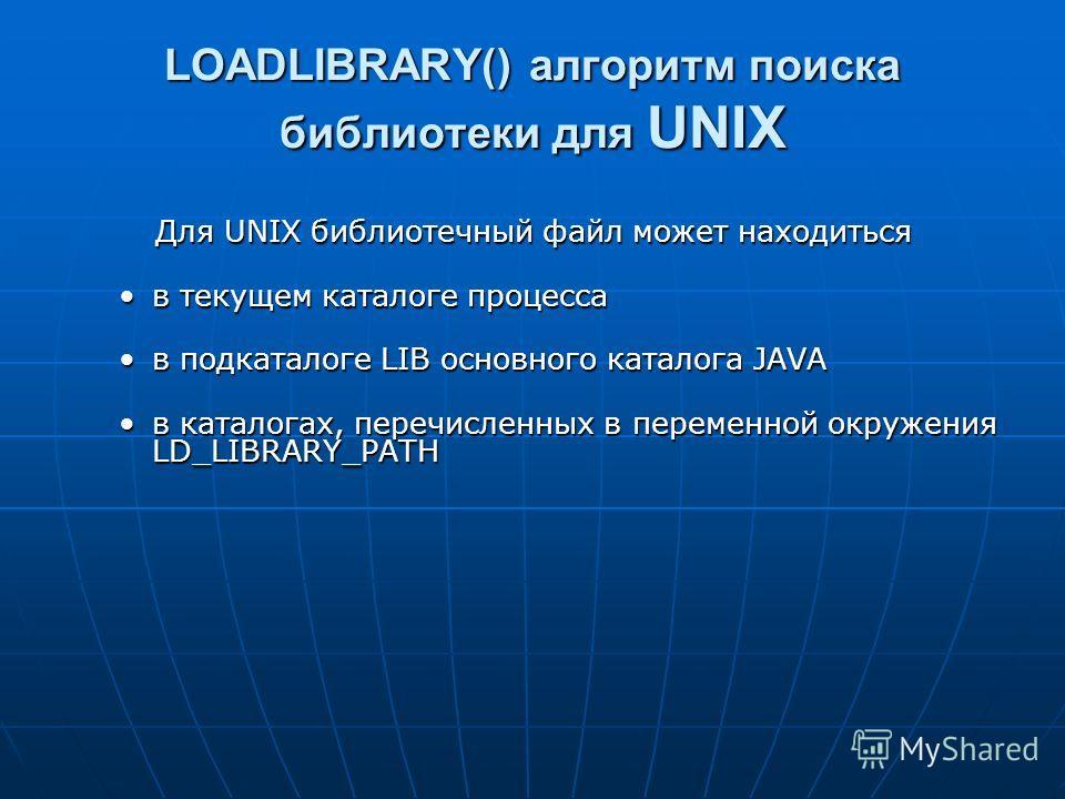 LOADLIBRARY() алгоритм поиска библиотеки для UNIX Для UNIX библиотечный файл может находиться в текущем каталоге процессав текущем каталоге процесса в подкаталоге LIB основного каталога JAVAв подкаталоге LIB основного каталога JAVA в каталогах, переч