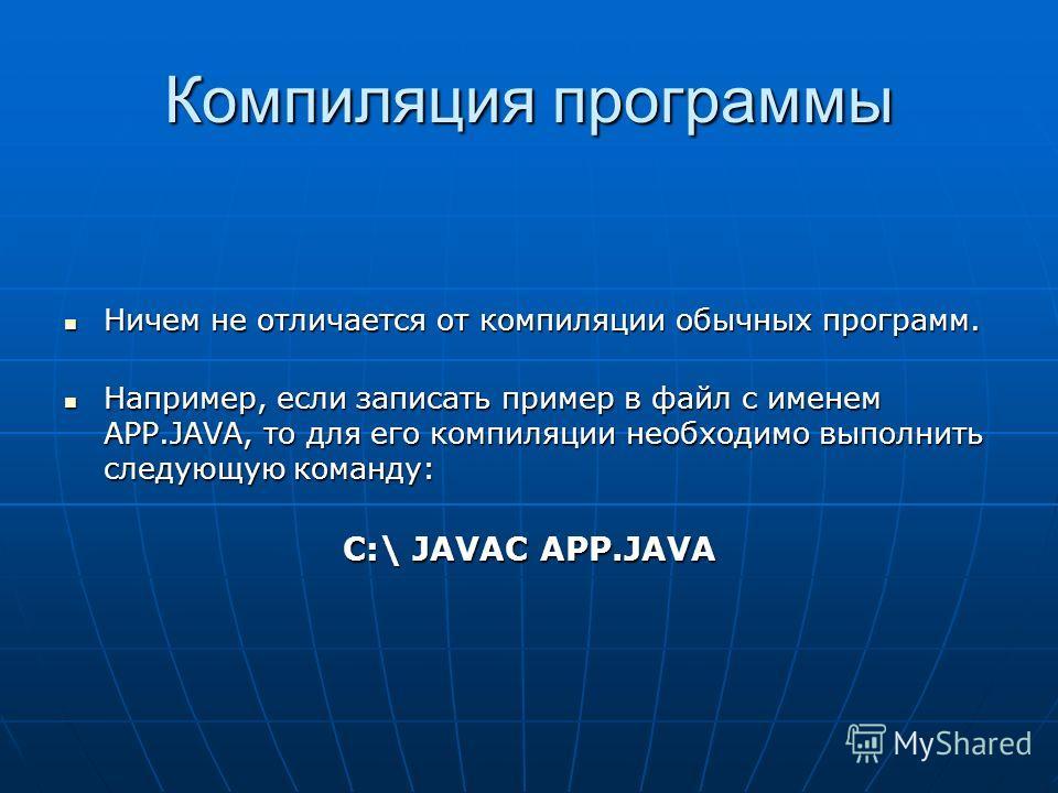 Компиляция программы Ничем не отличается от компиляции обычных программ. Ничем не отличается от компиляции обычных программ. Например, если записать пример в файл с именем APP.JAVA, то для его компиляции необходимо выполнить следующую команду: Наприм