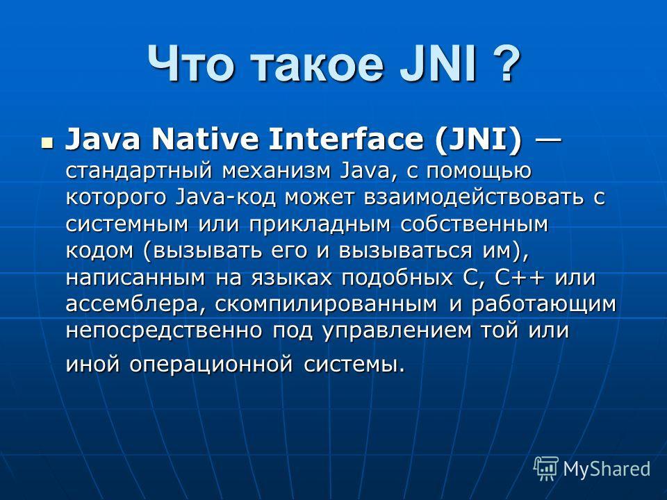 Что такое JNI ? Java Native Interface (JNI) стандартный механизм Java, с помощью которого Java-код может взаимодействовать с системным или прикладным собственным кодом (вызывать его и вызываться им), написанным на языках подобных С, C++ или ассемблер