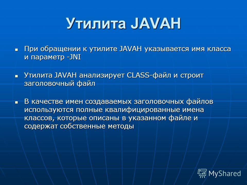 Утилита JAVAH При обращении к утилите JAVAH указывается имя класса и параметр -JNI При обращении к утилите JAVAH указывается имя класса и параметр -JNI Утилита JAVAH анализирует CLASS-файл и строит заголовочный файл Утилита JAVAH анализирует CLASS-фа