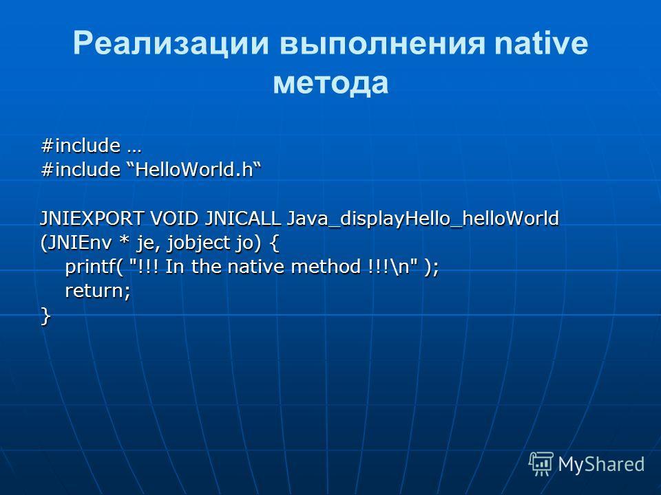 Реализации выполнения native метода #include … #include HelloWorld.h JNIEXPORT VOID JNICALL Java_displayHello_helloWorld (JNIEnv * je, jobject jo) { printf( !!! In the native method !!!\n ); return;}