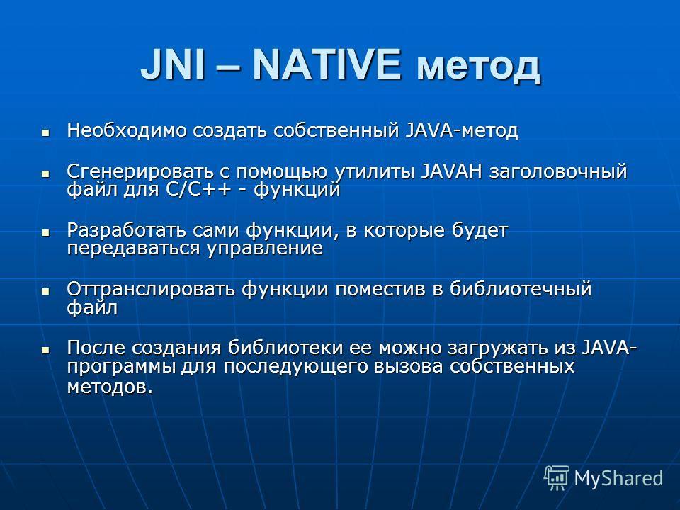 JNI – NATIVE метод Необходимо создать собственный JAVA-метод Необходимо создать собственный JAVA-метод Сгенерировать с помощью утилиты JAVAH заголовочный файл для С/С++ - функций Сгенерировать с помощью утилиты JAVAH заголовочный файл для С/С++ - фун