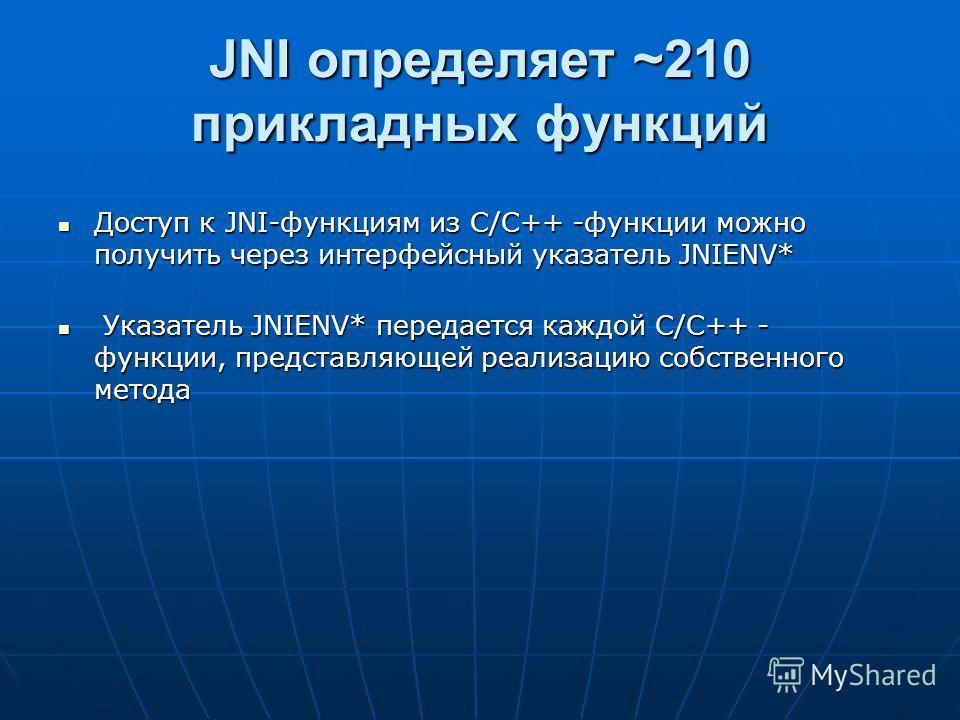 JNI определяет ~210 прикладных функций Доступ к JNI-функциям из С/С++ -функции можно получить через интерфейсный указатель JNIENV* Доступ к JNI-функциям из С/С++ -функции можно получить через интерфейсный указатель JNIENV* Указатель JNIENV* передаетс