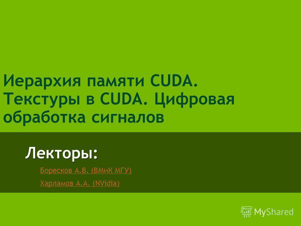 Лекторы: Боресков А.В. (ВМиК МГУ) Харламов А.А. (NVidia) Иерархия памяти CUDA. Текстуры в CUDA. Цифровая обработка сигналов