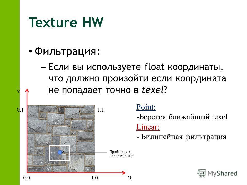 Texture HW Фильтрация: – Если вы используете float координаты, что должно произойти если координата не попадает точно в texel? Point: -Берется ближайший texel Linear: - Билинейная фильтрация Приблизимся вот в эту точку uv 0,01,0 1,10,1