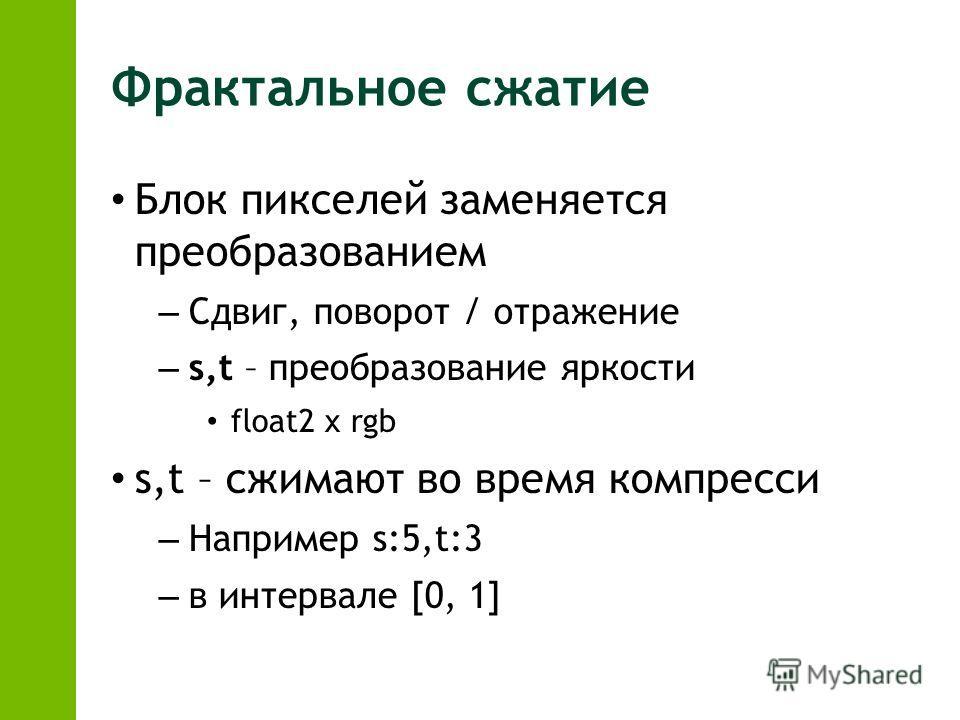 Блок пикселей заменяется преобразованием – Сдвиг, поворот / отражение – s,t – преобразование яркости float2 x rgb s,t – сжимают во время компресси – Например s:5,t:3 – в интервале [0, 1]