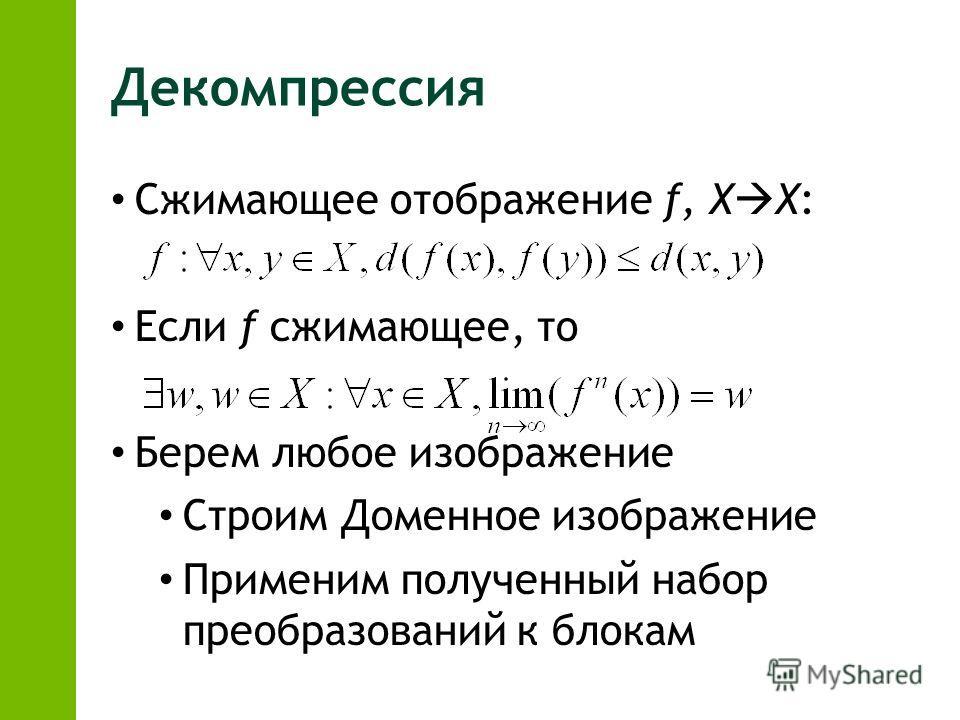 Декомпрессия Сжимающее отображение f, X X: Если f сжимающее, то Берем любое изображение Строим Доменное изображение Применим полученный набор преобразований к блокам