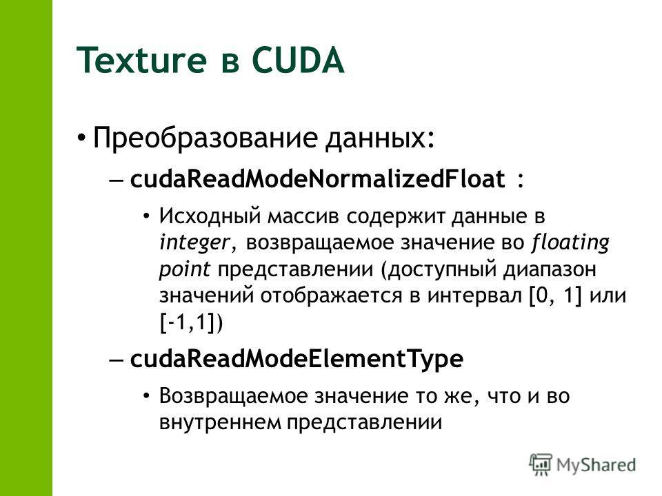 Texture в CUDA Преобразование данных: – cudaReadModeNormalizedFloat : Исходный массив содержит данные в integer, возвращаемое значение во floating point представлении (доступный диапазон значений отображается в интервал [0, 1] или [-1,1]) – cudaReadM
