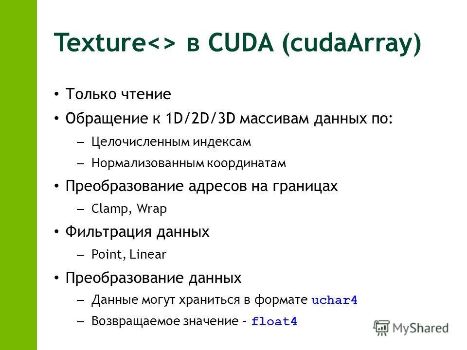 Texture в CUDA (cudaArray) Только чтение Обращение к 1D/2D/3D массивам данных по: – Целочисленным индексам – Нормализованным координатам Преобразование адресов на границах – Clamp, Wrap Фильтрация данных – Point, Linear Преобразование данных – Данные