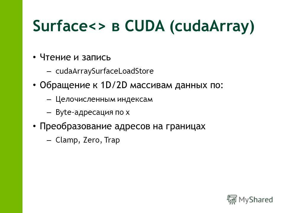 Surface в CUDA (cudaArray) Чтение и запись – cudaArraySurfaceLoadStore Обращение к 1D/2D массивам данных по: – Целочисленным индексам – Byte-адресация по x Преобразование адресов на границах – Clamp, Zero, Trap