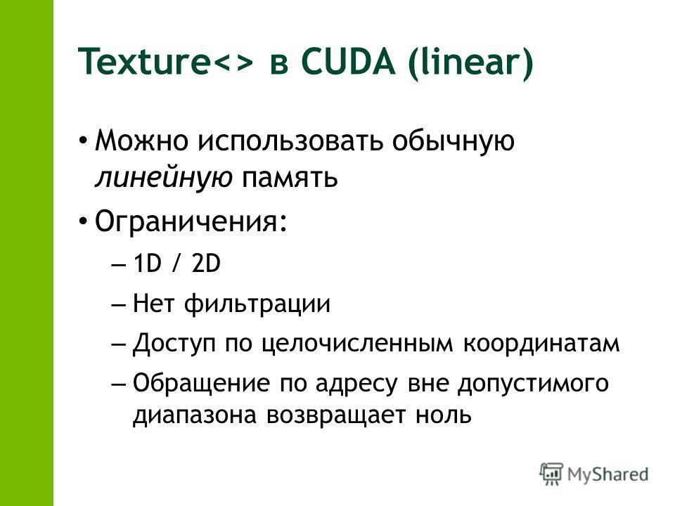 Texture в CUDA (linear) Можно использовать обычную линейную память Ограничения: – 1D / 2D – Нет фильтрации – Доступ по целочисленным координатам – Обращение по адресу вне допустимого диапазона возвращает ноль