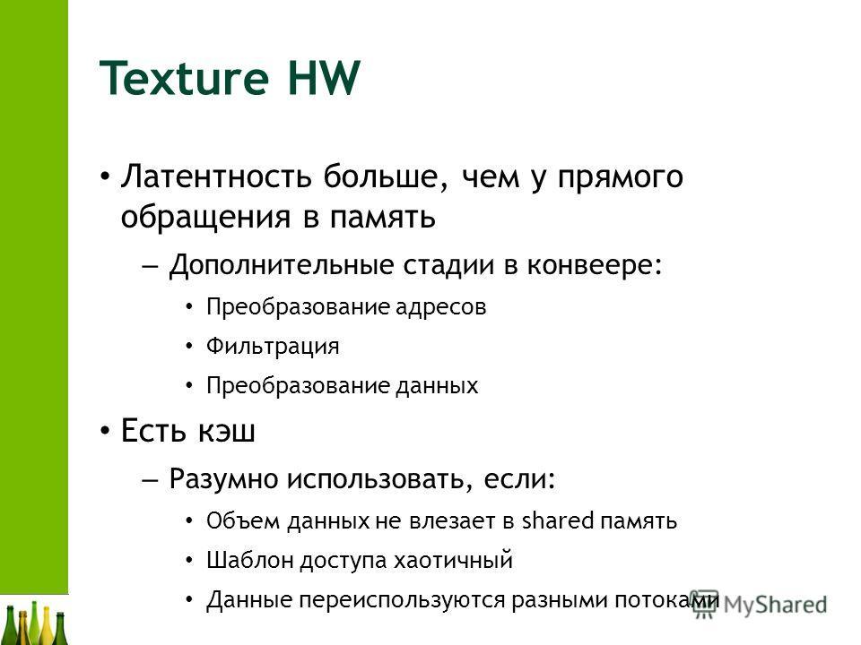 Texture HW Латентность больше, чем у прямого обращения в память – Дополнительные стадии в конвеере: Преобразование адресов Фильтрация Преобразование данных Есть кэш – Разумно использовать, если: Объем данных не влезает в shared память Шаблон доступа