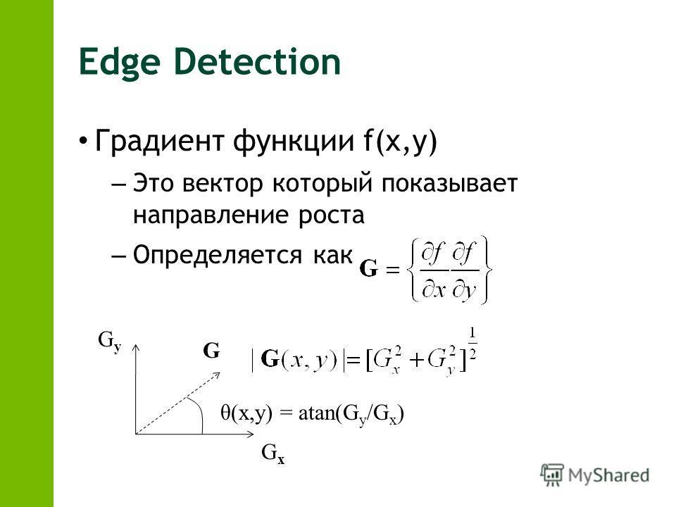 Edge Detection Градиент функции f(x,y) – Это вектор который показывает направление роста – Определяется как G GyGy GxGx θ(x,y) = atan(G y /G x )