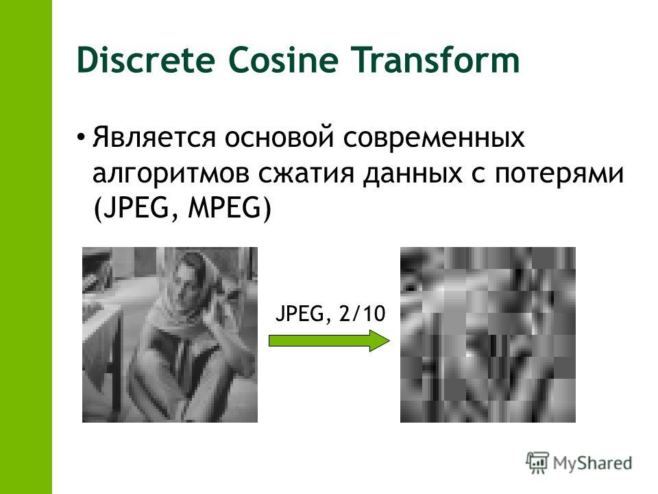 Discrete Cosine Transform Является основой современных алгоритмов сжатия данных с потерями (JPEG, MPEG) JPEG, 2/10