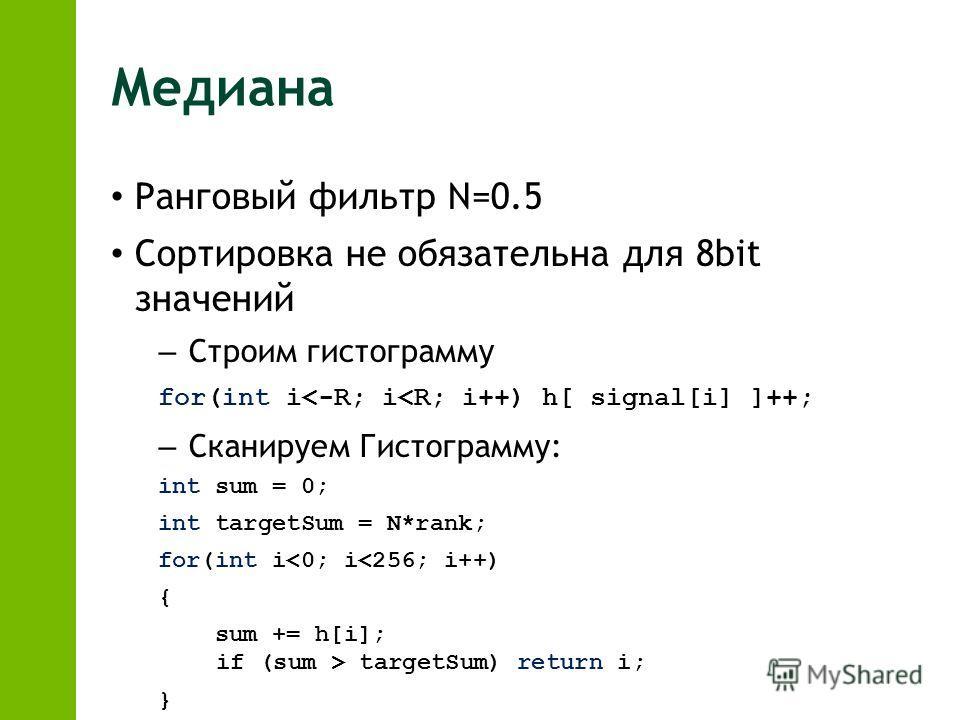 Медиана Ранговый фильтр N=0.5 Сортировка не обязательна для 8bit значений – Строим гистограмму for(int i