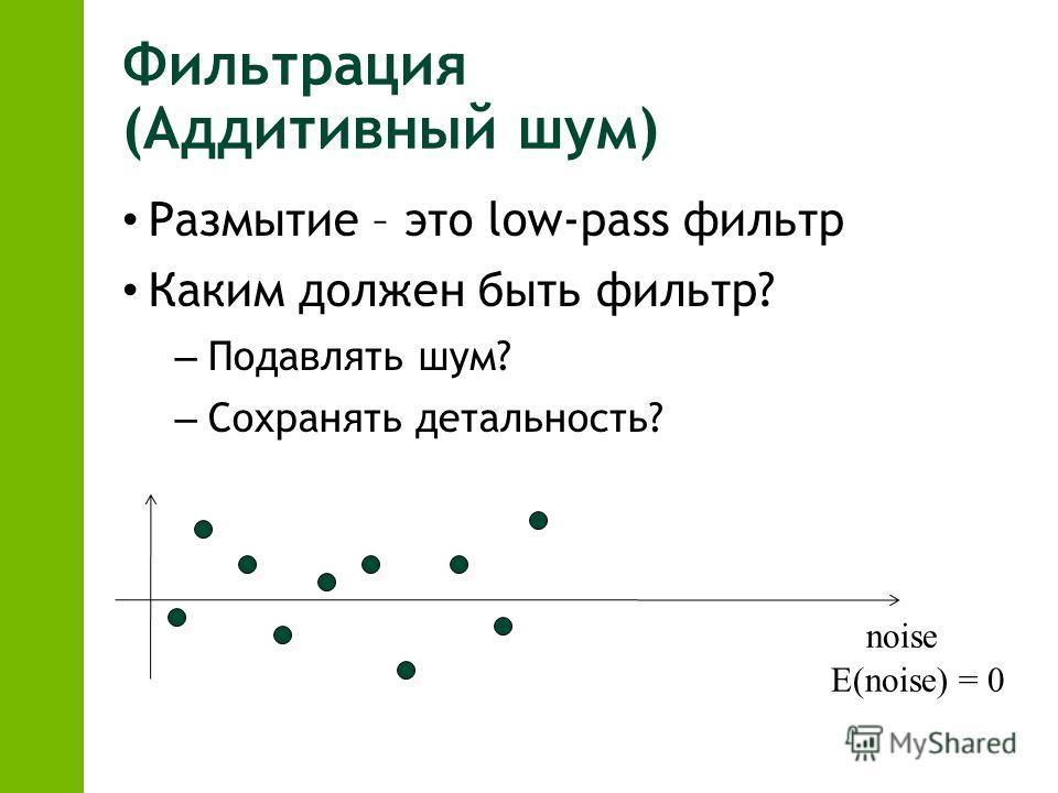 Фильтрация (Аддитивный шум) Размытие – это low-pass фильтр Каким должен быть фильтр? – Подавлять шум? – Сохранять детальность? noise E(noise) = 0