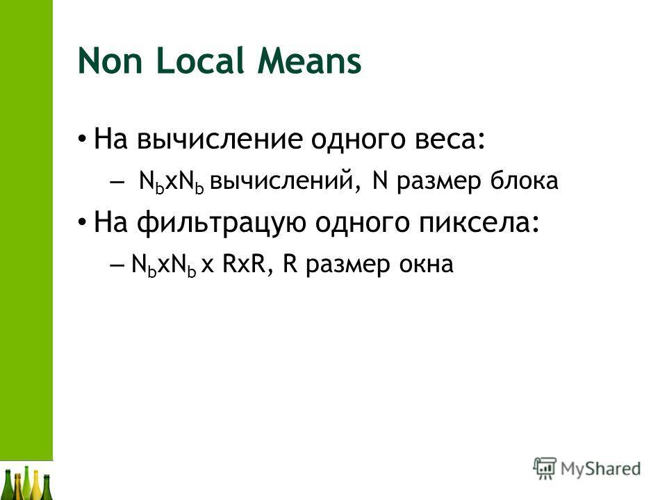 Non Local Means На вычисление одного веса: – N b xN b вычислений, N размер блока На фильтрацую одного пиксела: – N b xN b x RxR, R размер окна