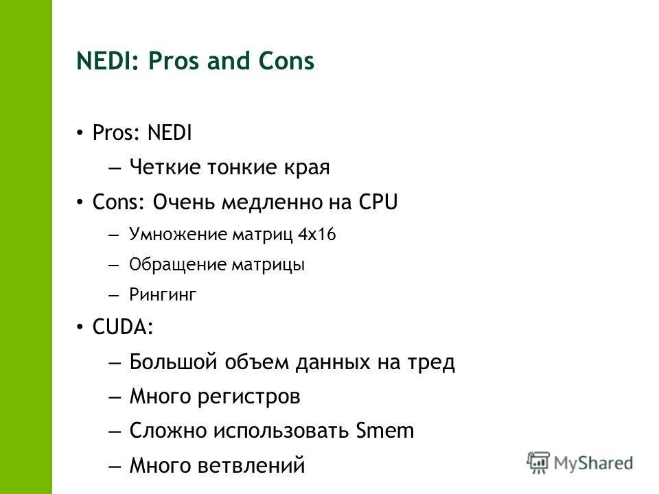 NEDI: Pros and Cons Pros: NEDI – Четкие тонкие края Cons: Очень медленно на CPU – Умножение матриц 4х16 – Обращение матрицы – Рингинг CUDA: – Большой объем данных на тред – Много регистров – Сложно использовать Smem – Много ветвлений