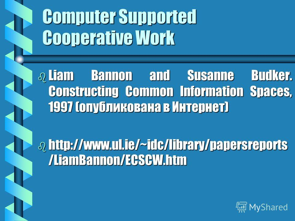 Computer Supported Cooperative Work b Liam Bannon and Susanne Budker. Constructing Common Information Spaces, 1997 (опубликована в Интернет) b http://www.ul.ie/~idc/library/papersreports /LiamBannon/ECSCW.htm