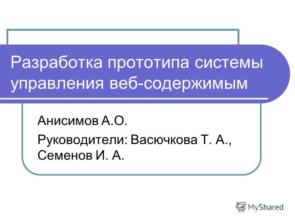 Разработка прототипа системы управления веб-содержимым Анисимов А.О. Руководители: Васючкова Т. А., Семенов И. А.