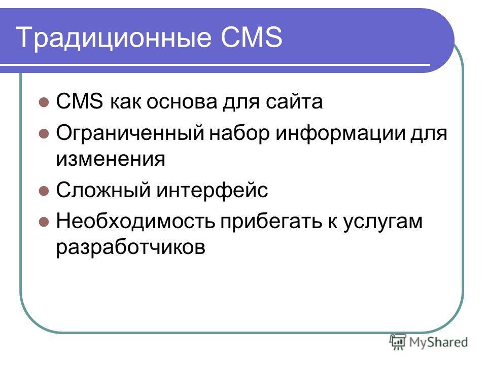 Традиционные CMS CMS как основа для сайта Ограниченный набор информации для изменения Сложный интерфейс Необходимость прибегать к услугам разработчиков