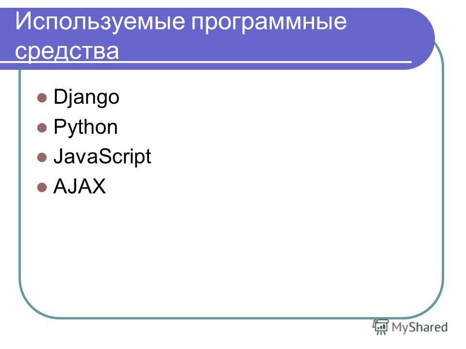Используемые программные средства Django Python JavaScript AJAX