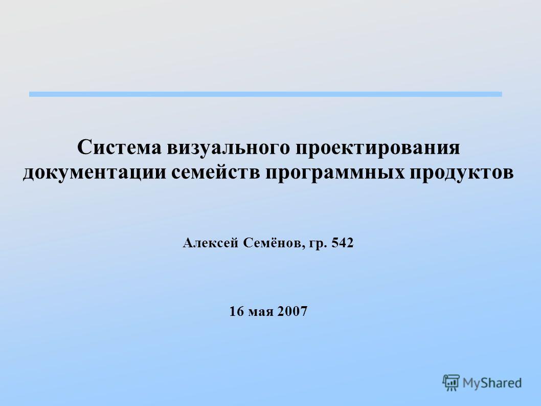 Система визуального проектирования документации семейств программных продуктов Алексей Семёнов, гр. 542 16 мая 2007