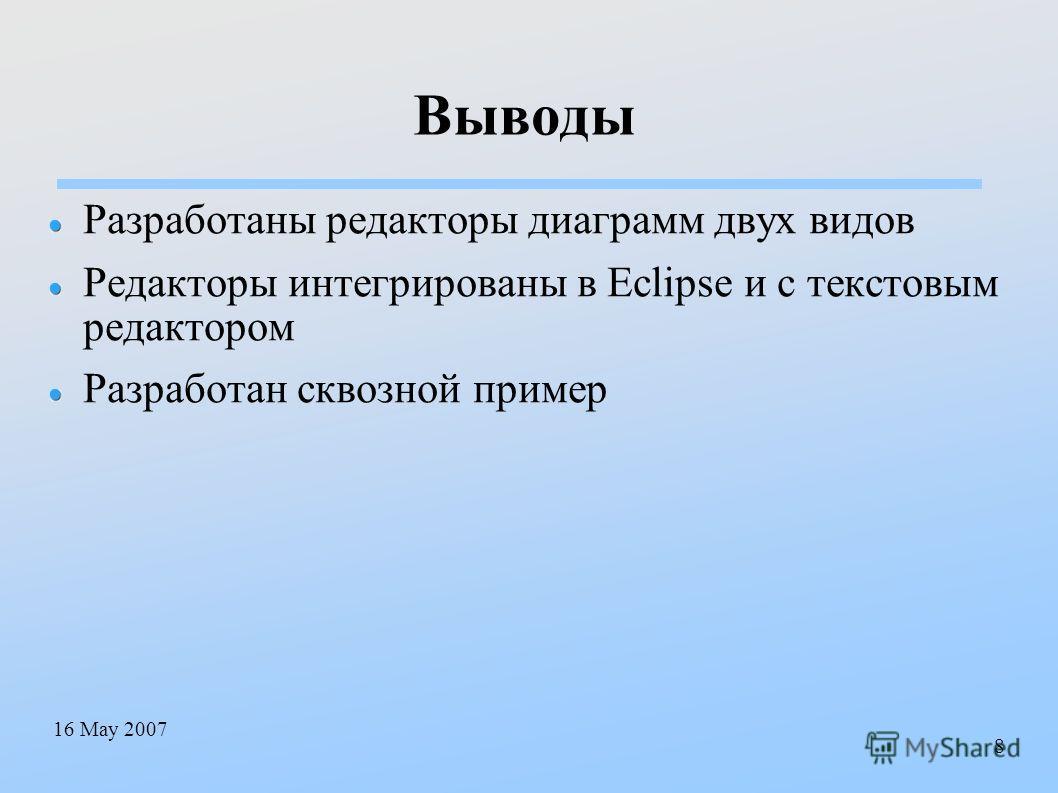 16 May 2007 8 Выводы Разработаны редакторы диаграмм двух видов Редакторы интегрированы в Eclipse и с текстовым редактором Разработан сквозной пример