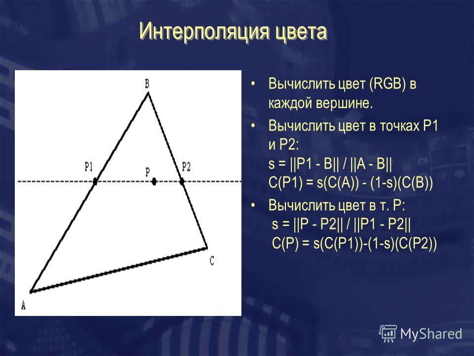 Интерполяция цвета Вычислить цвет (RGB) в каждой вершине. Вычислить цвет в точках P1 и P2: s = ||P1 - B|| / ||A - B|| C(P1) = s(C(A)) - (1-s)(C(B)) Вычислить цвет в т. Р: s = ||P - P2|| / ||P1 - P2|| C(P) = s(C(P1))-(1-s)(C(P2))