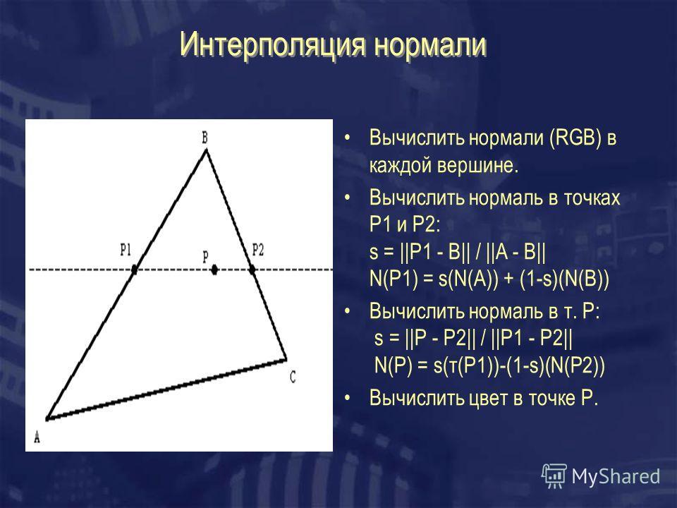Интерполяция нормали Вычислить нормали (RGB) в каждой вершине. Вычислить нормаль в точках P1 и P2: s = ||P1 - B|| / ||A - B|| N(P1) = s(N(A)) + (1-s)(N(B)) Вычислить нормаль в т. Р: s = ||P - P2|| / ||P1 - P2|| N(P) = s(т(P1))-(1-s)(N(P2)) Вычислить