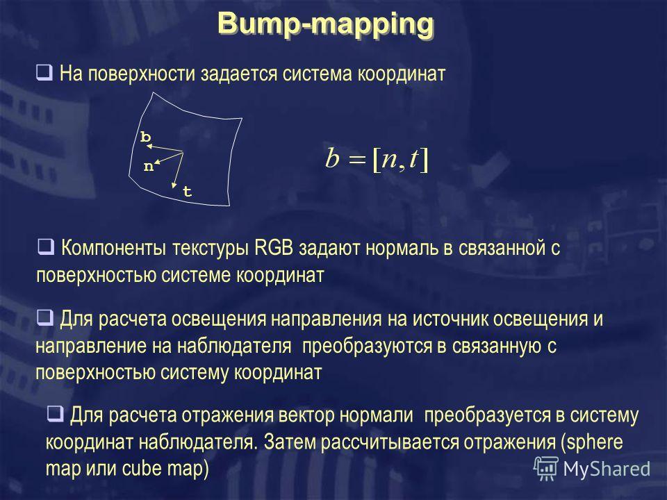 Bump-mapping На поверхности задается система координат Компоненты текстуры RGB задают нормаль в связанной с поверхностью системе координат Для расчета освещения направления на источник освещения и направление на наблюдателя преобразуются в связанную