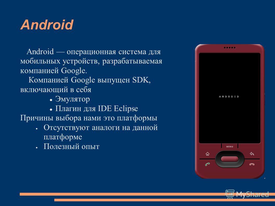 Android Android операционная система для мобильных устройств, разрабатываемая компанией Google. Компанией Google выпущен SDK, включающий в себя Эмулятор Плагин для IDE Eclipse Причины выбора нами это платформы Отсутствуют аналоги на данной платформе