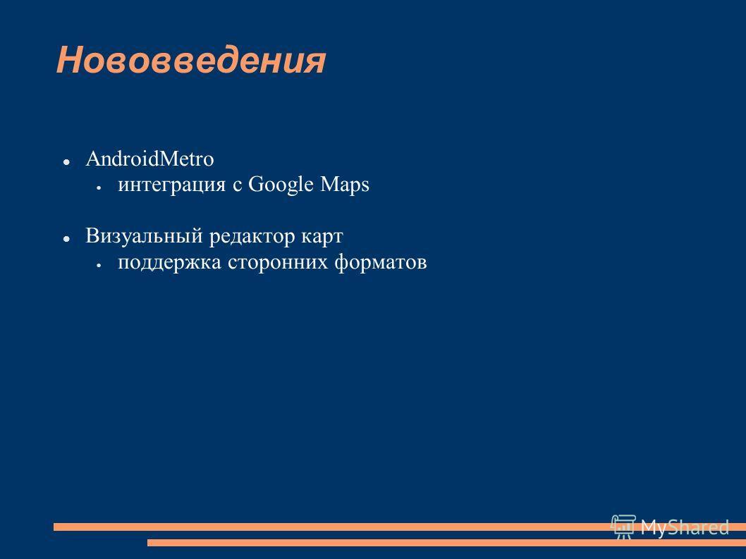 Нововведения AndroidMetro интеграция с Google Maps Визуальный редактор карт поддержка сторонних форматов