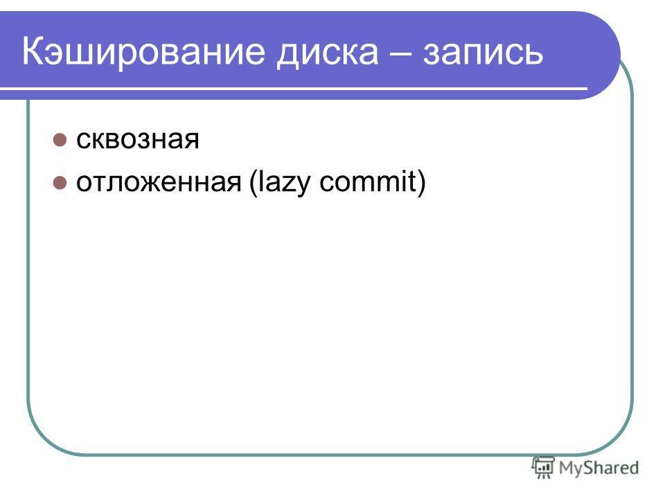 Кэширование диска – запись сквозная отложенная (lazy commit)