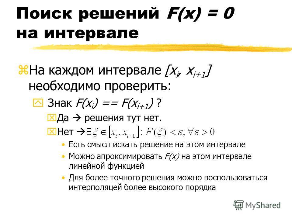 Поиск решений F(x) = 0 на интервале zНа каждом интервале [x i, x i+1 ] необходимо проверить: y Знак F(x i ) == F(x i+1 ) ? xДа решения тут нет. xНет Есть смысл искать решение на этом интервале Можно апроксимировать F(x) на этом интервале линейной фун