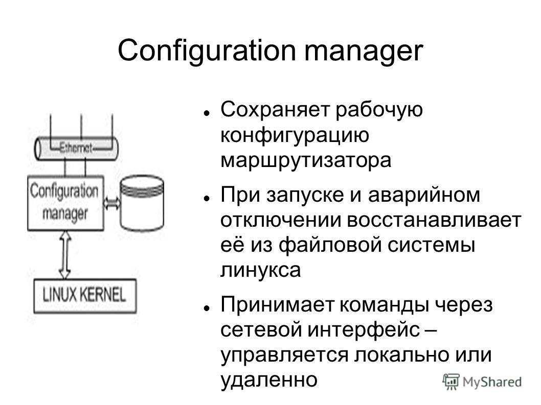 Configuration manager Сохраняет рабочую конфигурацию маршрутизатора При запуске и аварийном отключении восстанавливает её из файловой системы линукса Принимает команды через сетевой интерфейс – управляется локально или удаленно