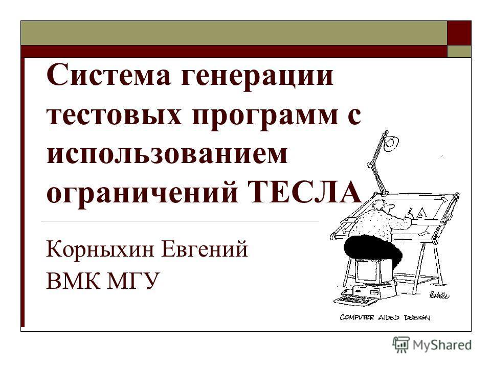 Корныхин Евгений ВМК МГУ Система генерации тестовых программ с использованием ограничений ТЕСЛА